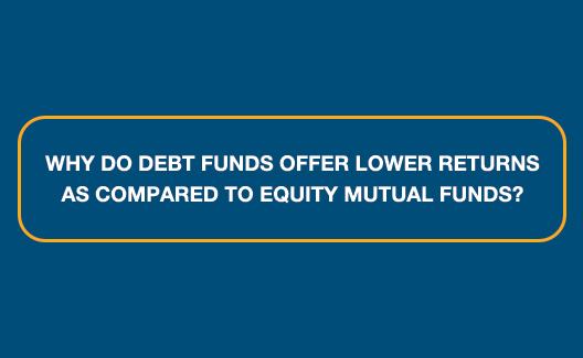 Why do Debt Funds offer lower returns as compared to Equity Mutual Funds?